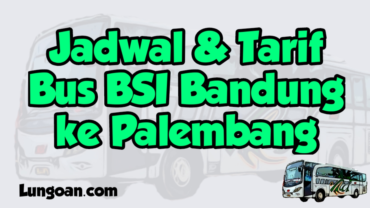 Jadwal Dan Harga Tiket Bus Bsi Bandung Palembang Lungoan