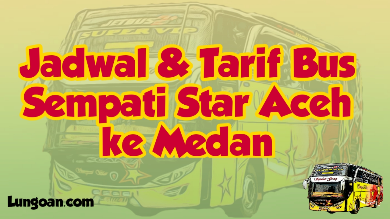 Jadwal Keberangkatan Bus Sempati Star Banda Aceh Medan Lungoan